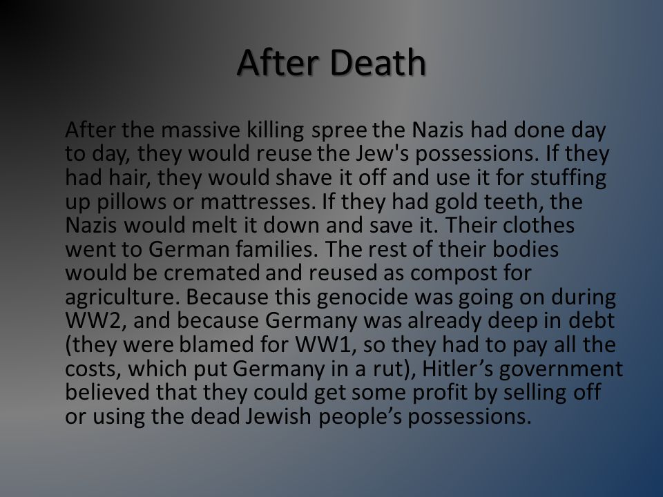 After Death After the massive killing spree the Nazis had done day to day, they would reuse the Jew s possessions.