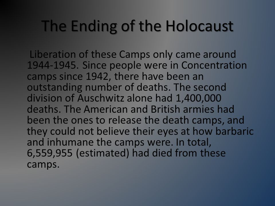 The Ending of the Holocaust Liberation of these Camps only came around 1944-1945.