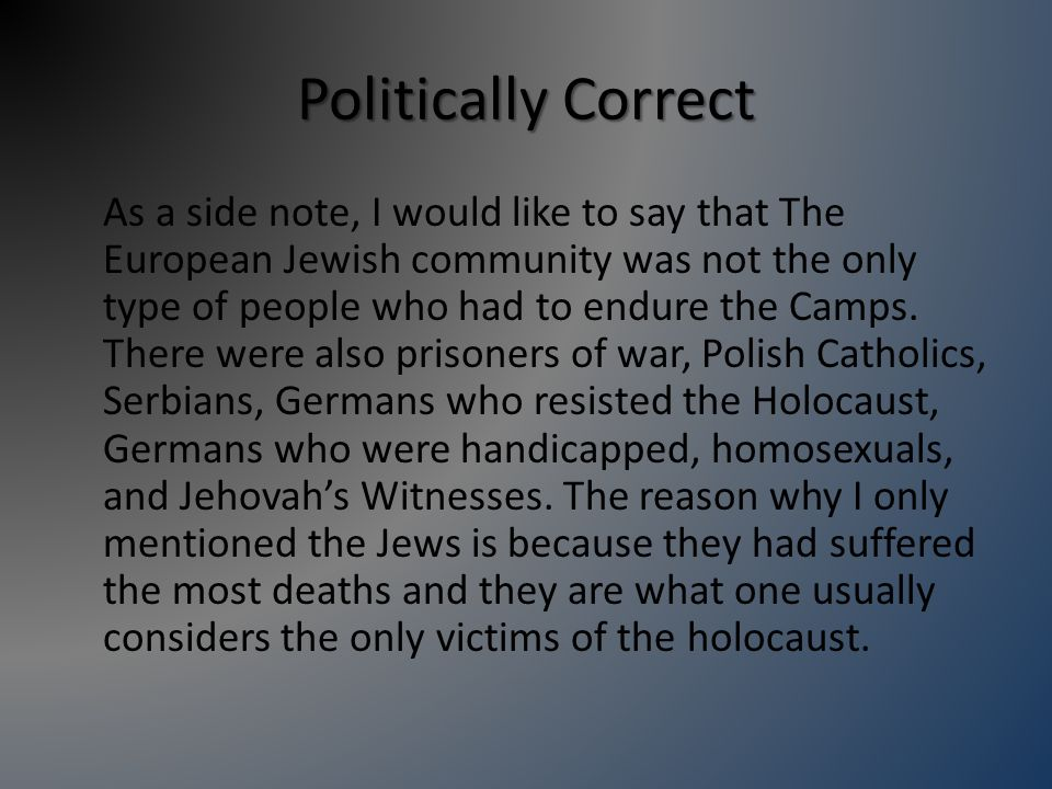 Politically Correct As a side note, I would like to say that The European Jewish community was not the only type of people who had to endure the Camps.