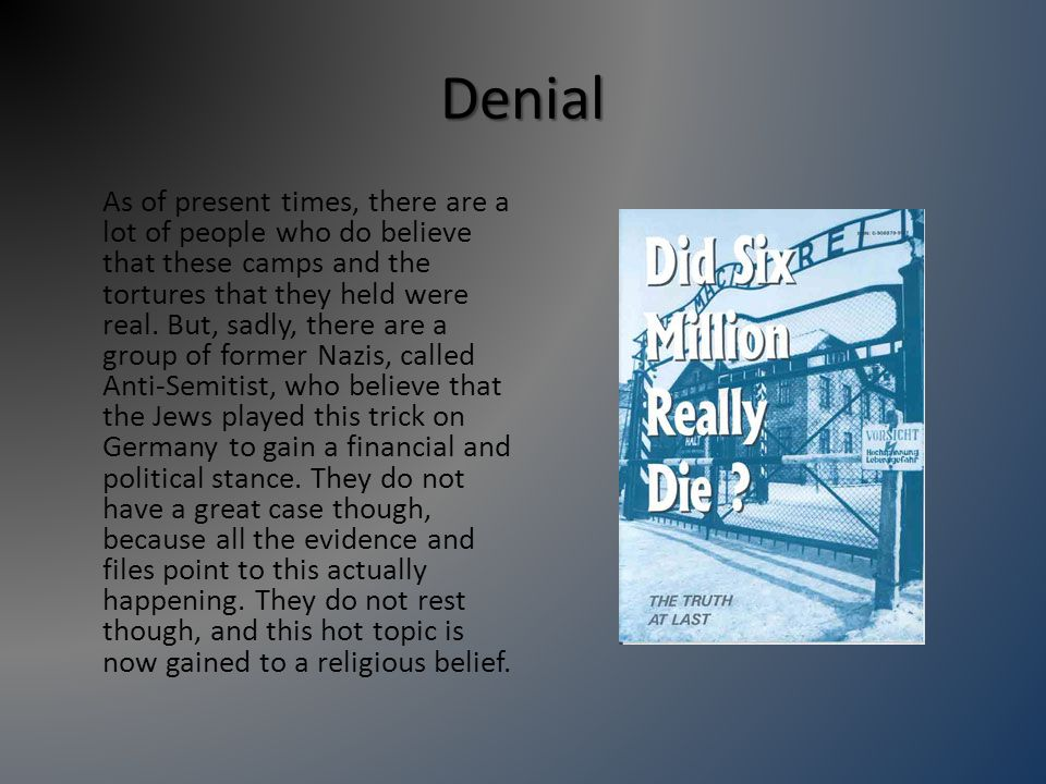 Denial As of present times, there are a lot of people who do believe that these camps and the tortures that they held were real.
