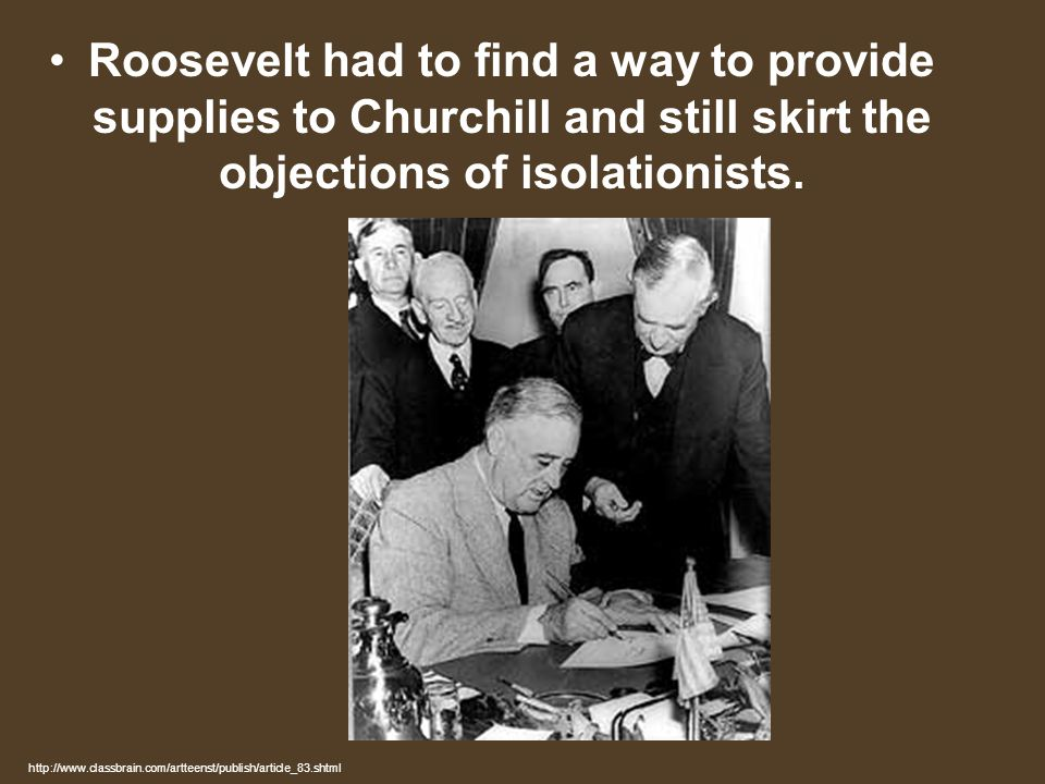 Roosevelt had to find a way to provide supplies to Churchill and still skirt the objections of isolationists.