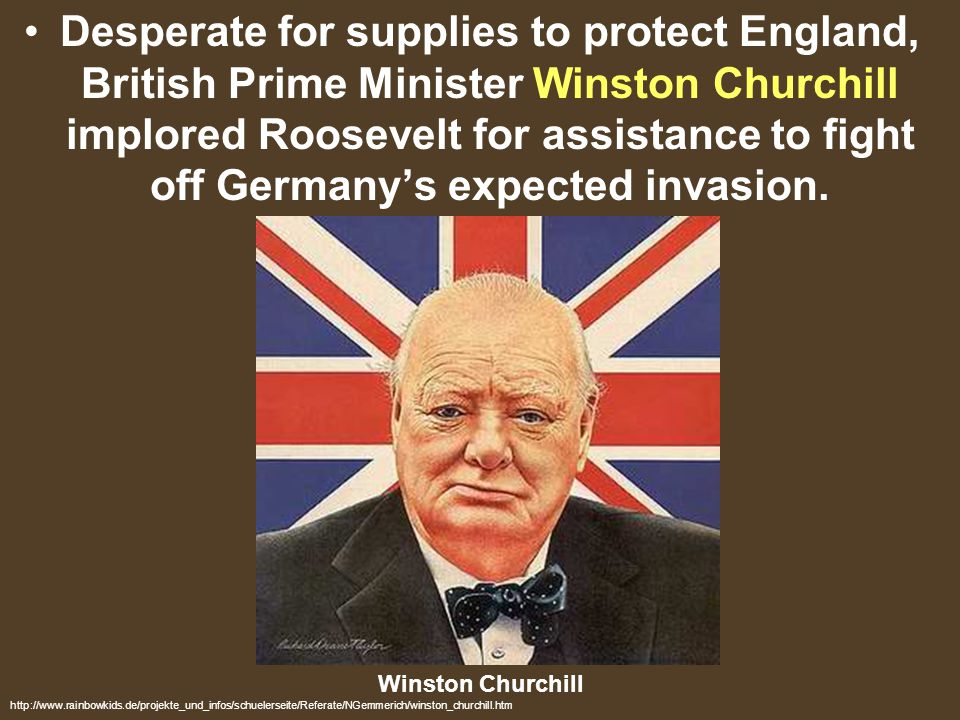 Desperate for supplies to protect England, British Prime Minister Winston Churchill implored Roosevelt for assistance to fight off Germany's expected invasion.