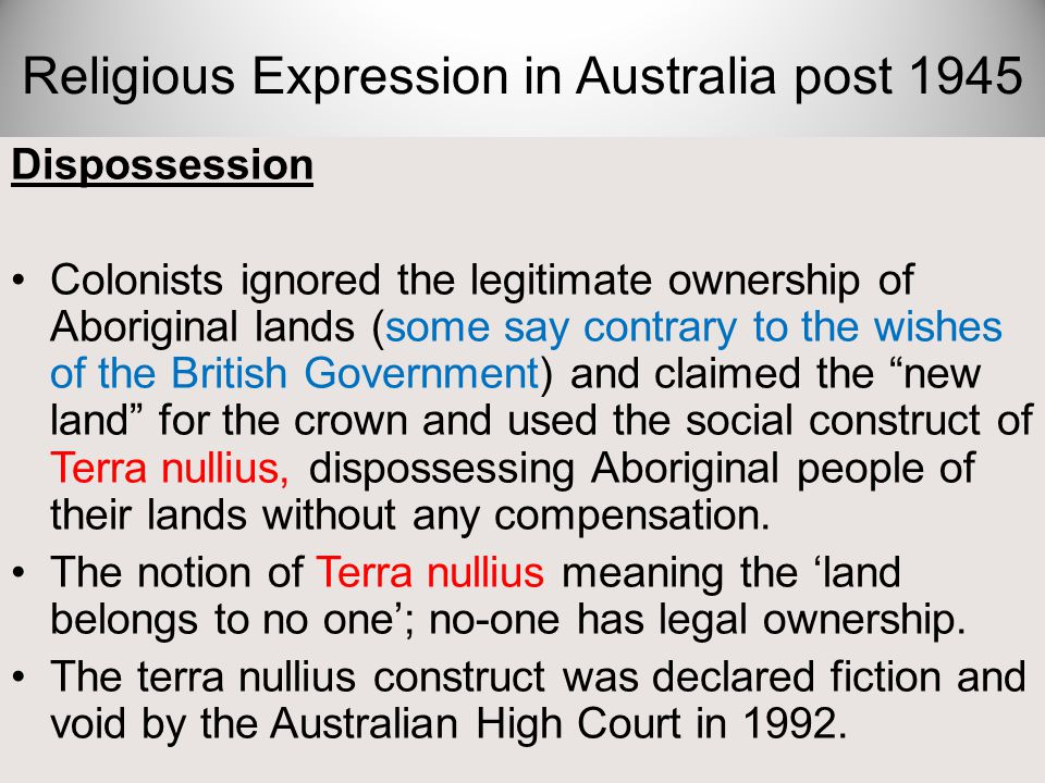Dispossession Colonists ignored the legitimate ownership of Aboriginal lands (some say contrary to the wishes of the British Government) and claimed t