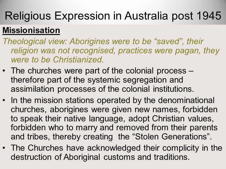 "Missionisation Theological view: Aborigines were to be ""saved"", their religion was not recognised, practices were pagan, they were to be Christianized"