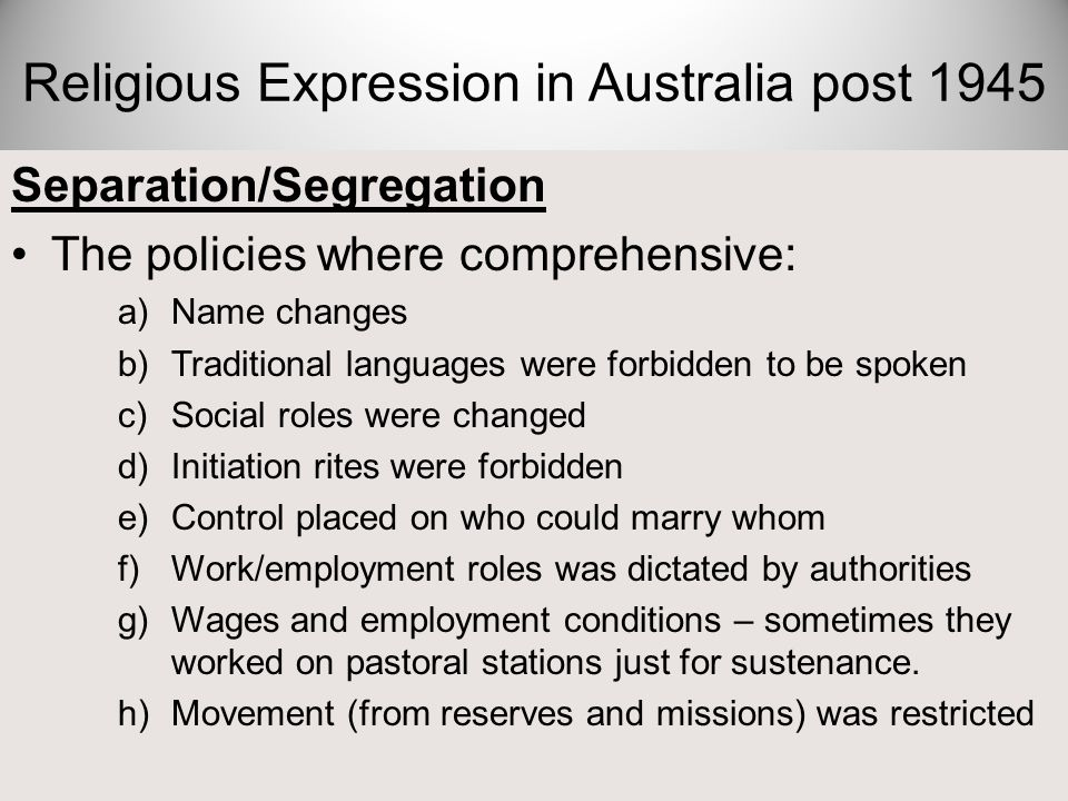 Separation/Segregation The policies where comprehensive: a)Name changes b)Traditional languages were forbidden to be spoken c)Social roles were change