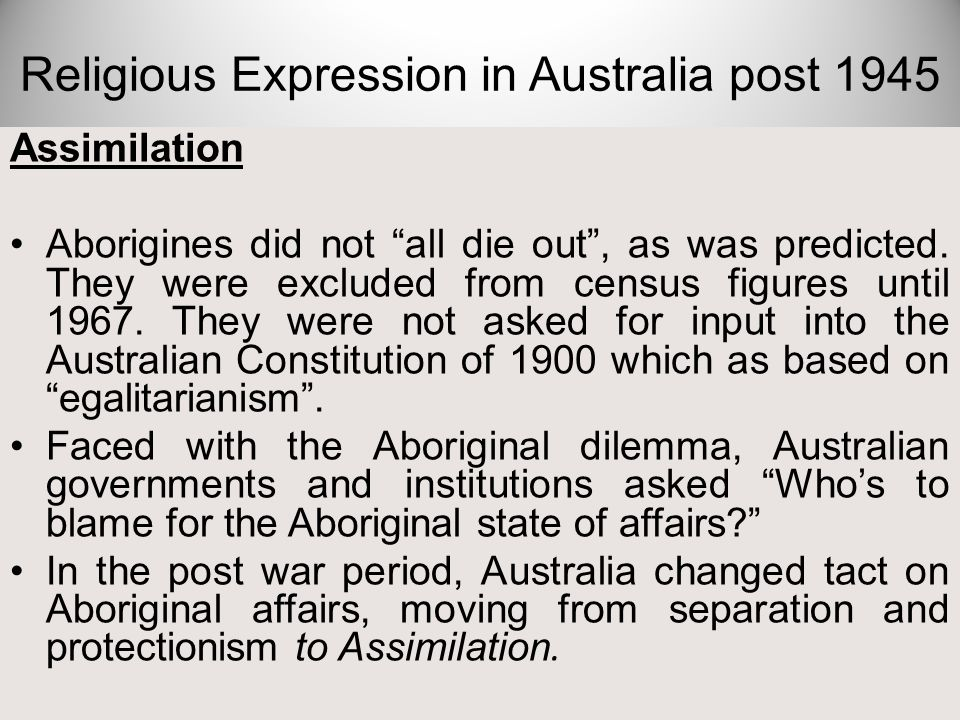 "Assimilation Aborigines did not ""all die out"", as was predicted. They were excluded from census figures until 1967. They were not asked for input into"