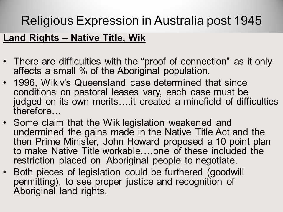 "Land Rights – Native Title, Wik There are difficulties with the ""proof of connection"" as it only affects a small % of the Aboriginal population. 1996,"