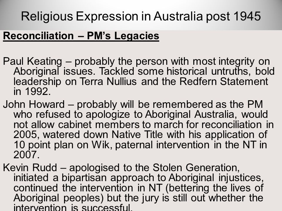 Reconciliation – PM's Legacies Paul Keating – probably the person with most integrity on Aboriginal issues. Tackled some historical untruths, bold lea