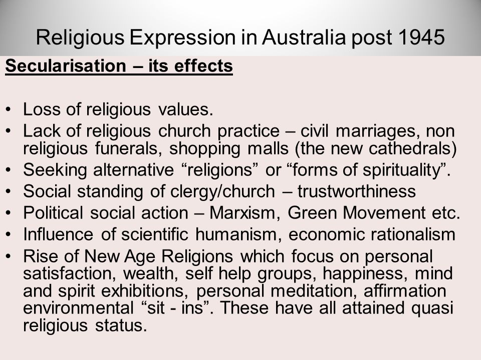 Secularisation – its effects Loss of religious values. Lack of religious church practice – civil marriages, non religious funerals, shopping malls (th