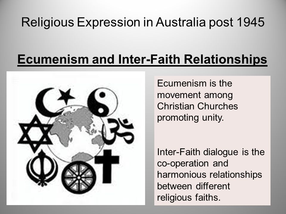 Ecumenism and Inter-Faith Relationships Religious Expression in Australia post 1945 Ecumenism is the movement among Christian Churches promoting unity