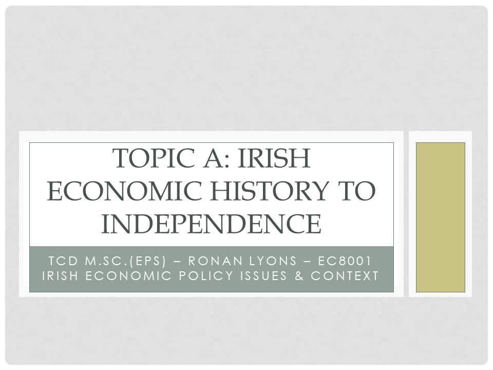 TCD M.SC.(EPS) – RONAN LYONS – EC8001 IRISH ECONOMIC POLICY ISSUES & CONTEXT TOPIC A: IRISH ECONOMIC HISTORY TO INDEPENDENCE
