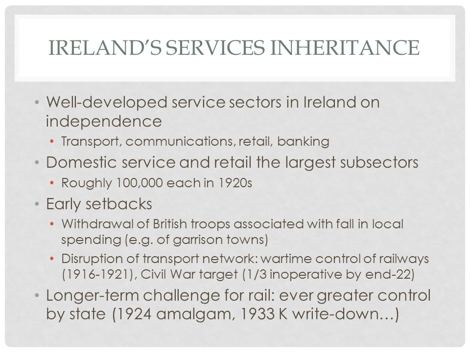 IRELAND'S SERVICES INHERITANCE Well-developed service sectors in Ireland on independence Transport, communications, retail, banking Domestic service and retail the largest subsectors Roughly 100,000 each in 1920s Early setbacks Withdrawal of British troops associated with fall in local spending (e.g.
