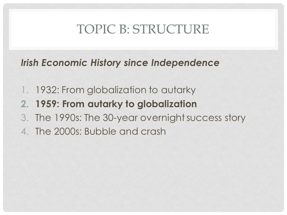 TOPIC B: STRUCTURE Irish Economic History since Independence 1.1932: From globalization to autarky 2.1959: From autarky to globalization 3.The 1990s: The 30-year overnight success story 4.The 2000s: Bubble and crash