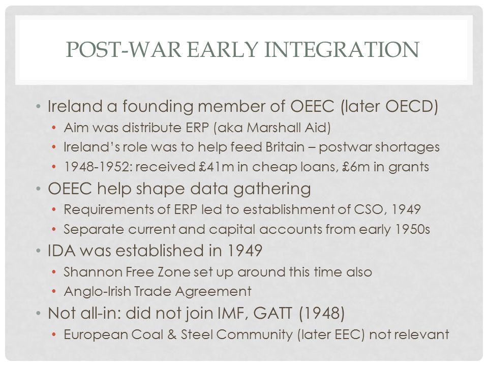 POST-WAR EARLY INTEGRATION Ireland a founding member of OEEC (later OECD) Aim was distribute ERP (aka Marshall Aid) Ireland's role was to help feed Britain – postwar shortages 1948-1952: received £41m in cheap loans, £6m in grants OEEC help shape data gathering Requirements of ERP led to establishment of CSO, 1949 Separate current and capital accounts from early 1950s IDA was established in 1949 Shannon Free Zone set up around this time also Anglo-Irish Trade Agreement Not all-in: did not join IMF, GATT (1948) European Coal & Steel Community (later EEC) not relevant