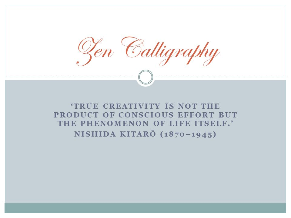 'TRUE CREATIVITY IS NOT THE PRODUCT OF CONSCIOUS EFFORT BUT THE PHENOMENON OF LIFE ITSELF.' NISHIDA KITARŌ (1870–1945) Zen Calligraphy