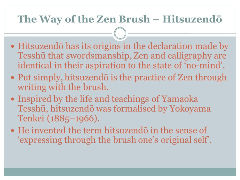 The Way of the Zen Brush – Hitsuzendō Hitsuzendō has its origins in the declaration made by Tesshū that swordsmanship, Zen and calligraphy are identical in their aspiration to the state of 'no-mind'.