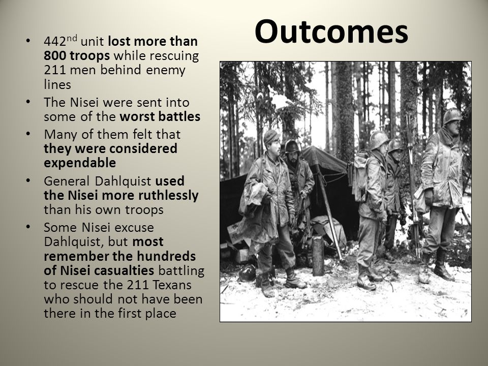 Outcomes 442 nd unit lost more than 800 troops while rescuing 211 men behind enemy lines The Nisei were sent into some of the worst battles Many of th