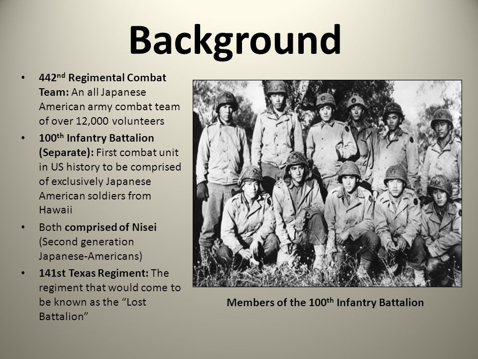 Background 442 nd Regimental Combat Team: An all Japanese American army combat team of over 12,000 volunteers 100 th Infantry Battalion (Separate): Fi