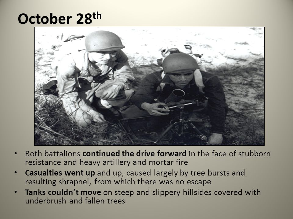 October 28 th Both battalions continued the drive forward in the face of stubborn resistance and heavy artillery and mortar fire Casualties went up an