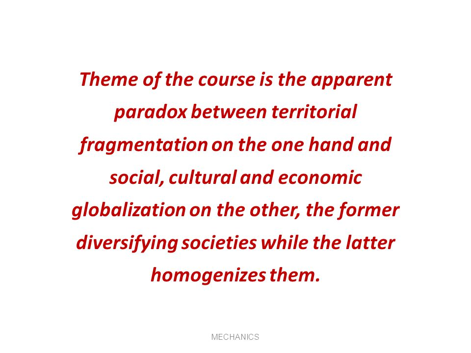 Theme of the course is the apparent paradox between territorial fragmentation on the one hand and social, cultural and economic globalization on the other, the former diversifying societies while the latter homogenizes them.