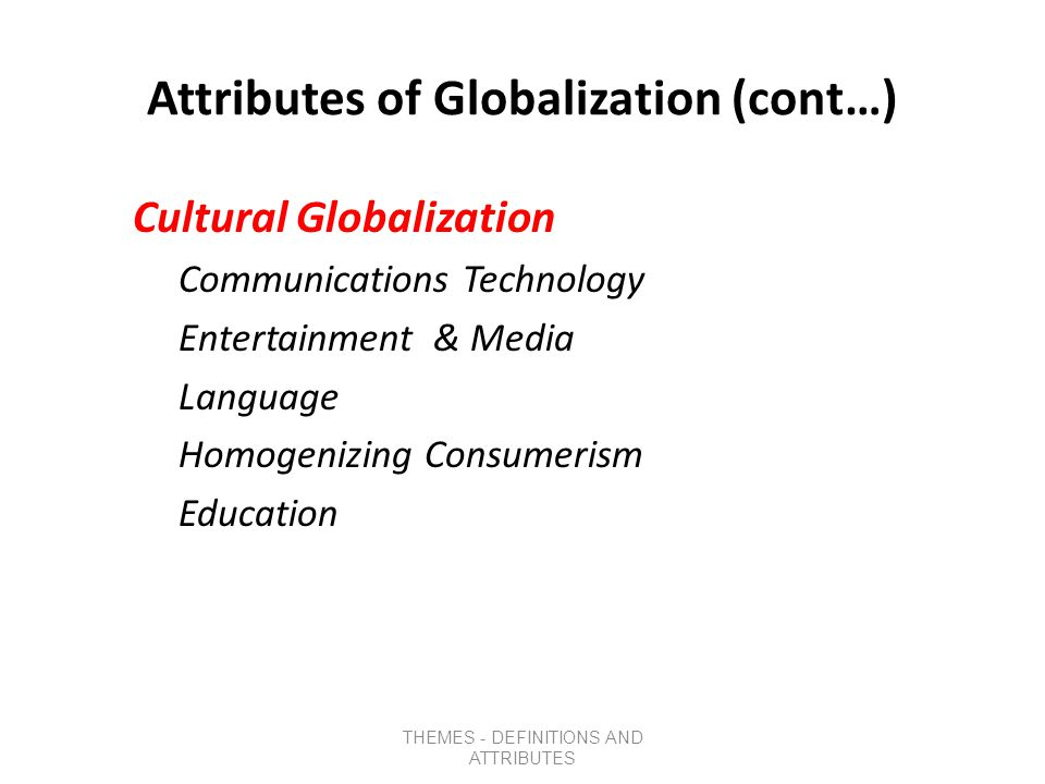 Attributes of Globalization (cont…) Political Globalization Governmental Political Integration NGO Growth Growth of Statehood Corruption & Failed States Citizenship and Nationality Guns for Hire THEMES - DEFINITIONS AND ATTRIBUTES