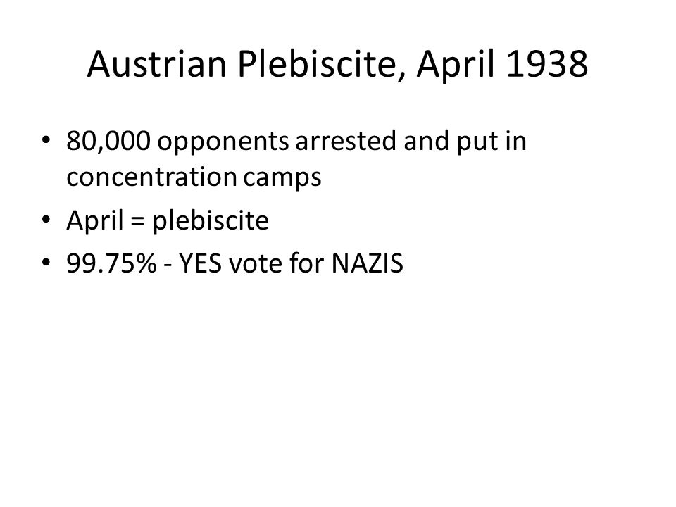 Austrian Plebiscite, April 1938 80,000 opponents arrested and put in concentration camps April = plebiscite 99.75% - YES vote for NAZIS