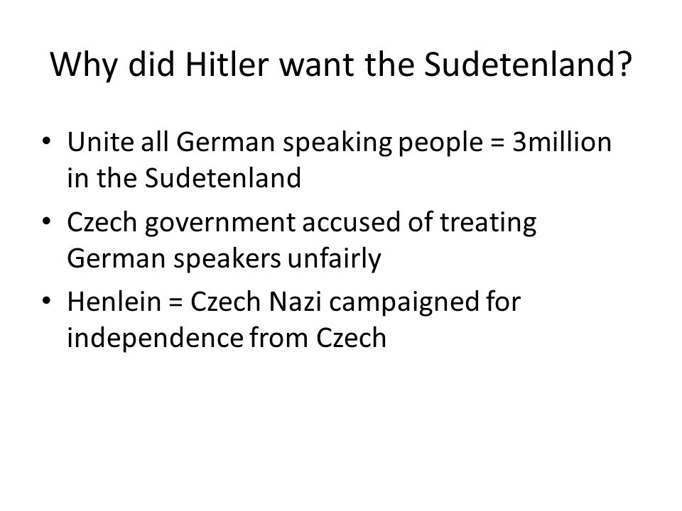 Why did Hitler want the Sudetenland? Unite all German speaking people = 3million in the Sudetenland Czech government accused of treating German speake