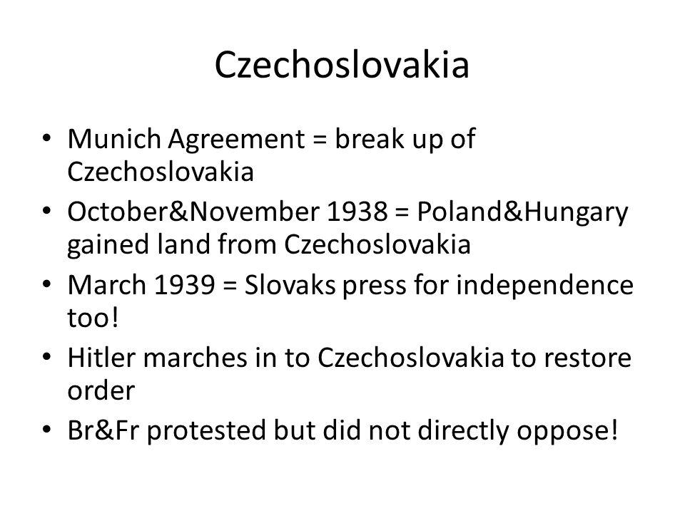Czechoslovakia Munich Agreement = break up of Czechoslovakia October&November 1938 = Poland&Hungary gained land from Czechoslovakia March 1939 = Slova