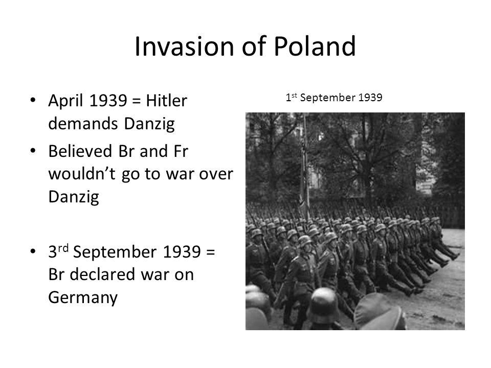 Invasion of Poland April 1939 = Hitler demands Danzig Believed Br and Fr wouldn't go to war over Danzig 3 rd September 1939 = Br declared war on Germa