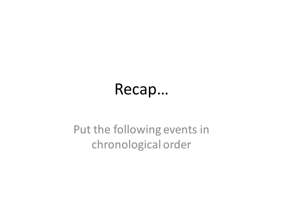 Recap… Put the following events in chronological order