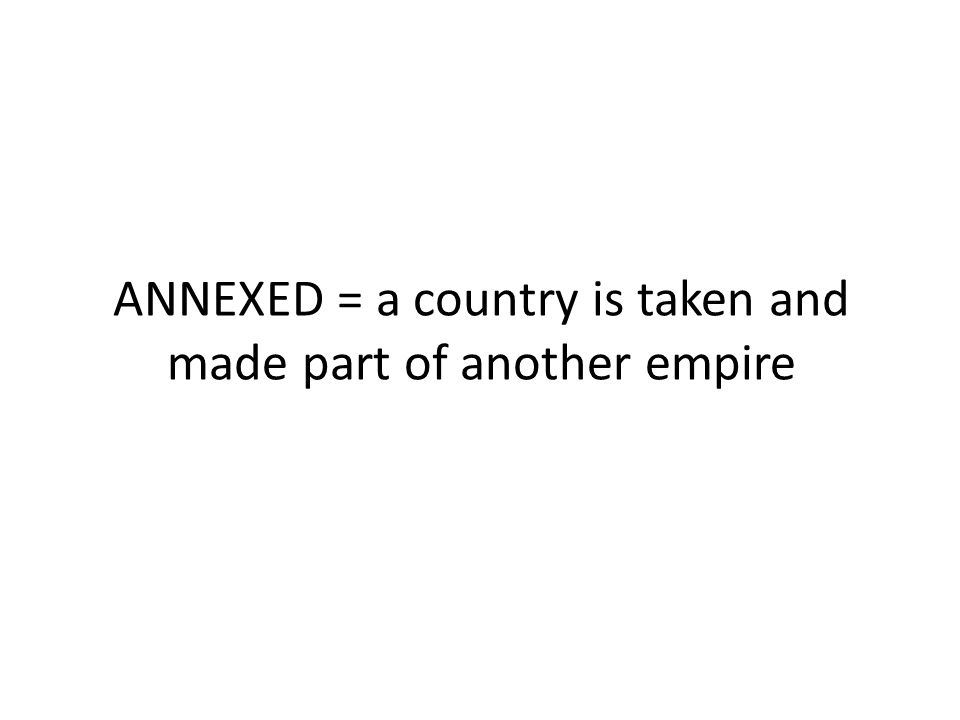 ANNEXED = a country is taken and made part of another empire