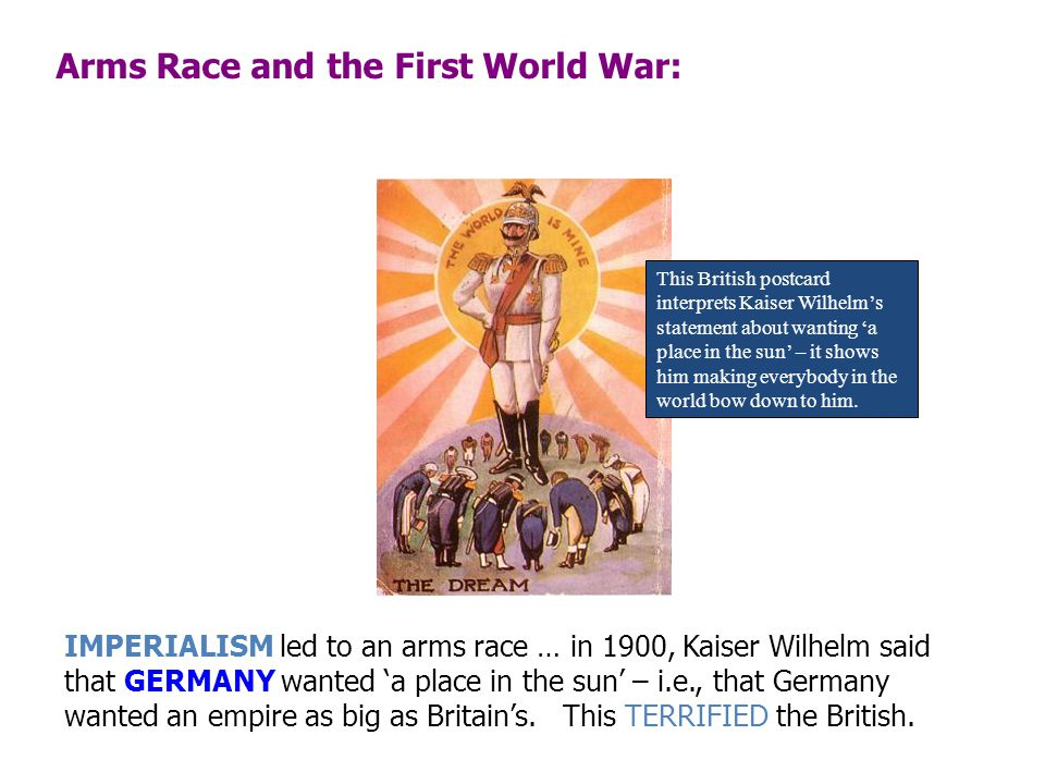 Arms Race and the First World War: IMPERIALISM led to an arms race … in 1900, Kaiser Wilhelm said that GERMANY wanted 'a place in the sun' – i.e., tha