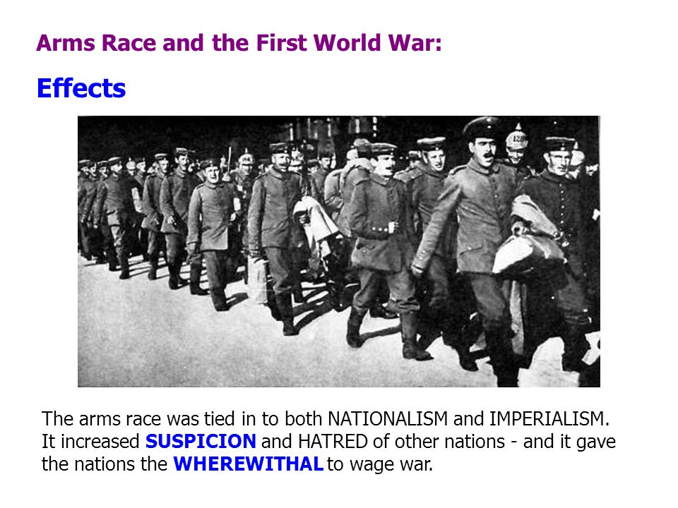 Arms Race and the First World War: Effects The arms race was tied in to both NATIONALISM and IMPERIALISM. It increased SUSPICION and HATRED of other n