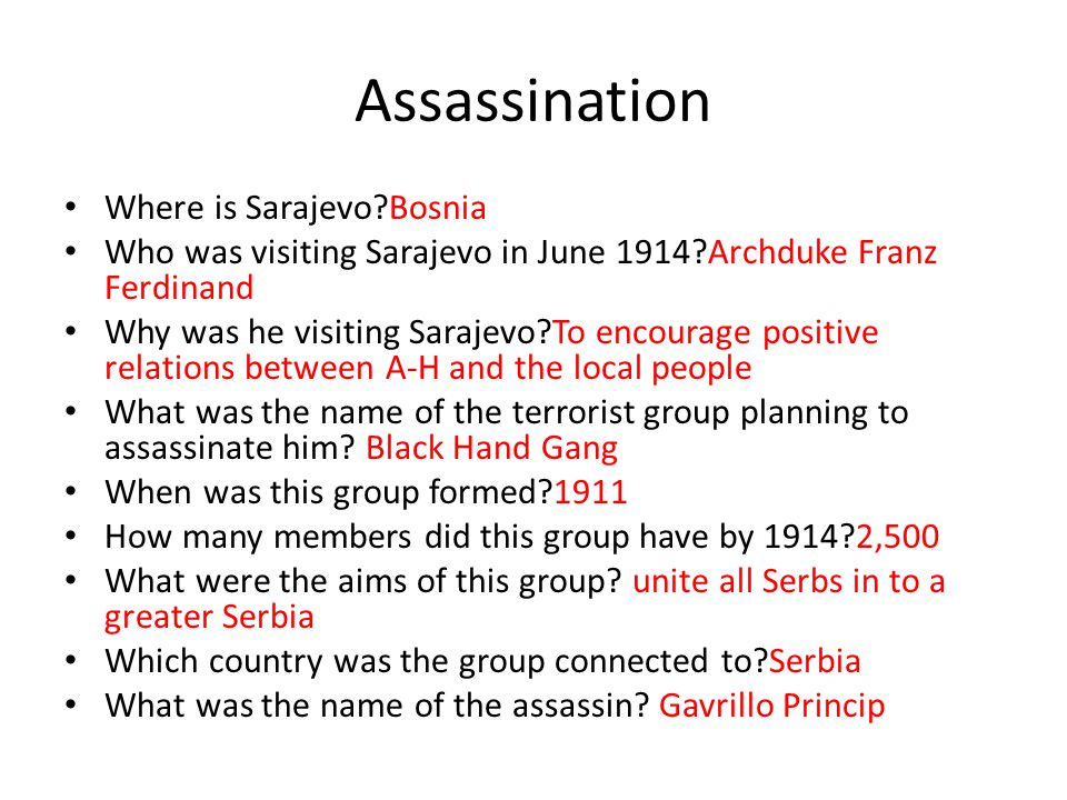 Assassination Where is Sarajevo?Bosnia Who was visiting Sarajevo in June 1914?Archduke Franz Ferdinand Why was he visiting Sarajevo?To encourage posit