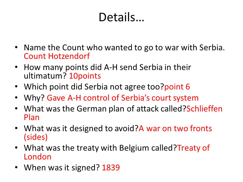 Details… Name the Count who wanted to go to war with Serbia. Count Hotzendorf How many points did A-H send Serbia in their ultimatum? 10points Which p