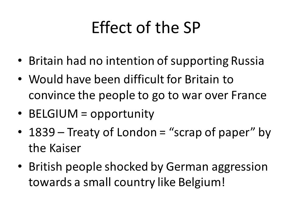 Effect of the SP Britain had no intention of supporting Russia Would have been difficult for Britain to convince the people to go to war over France B