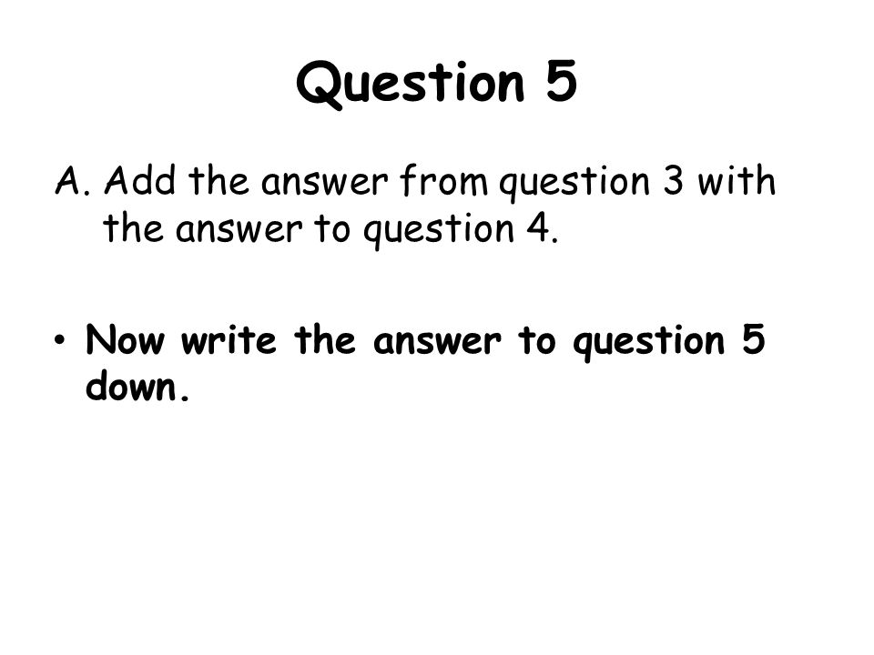 Question 5 A.Add the answer from question 3 with the answer to question 4. Now write the answer to question 5 down.