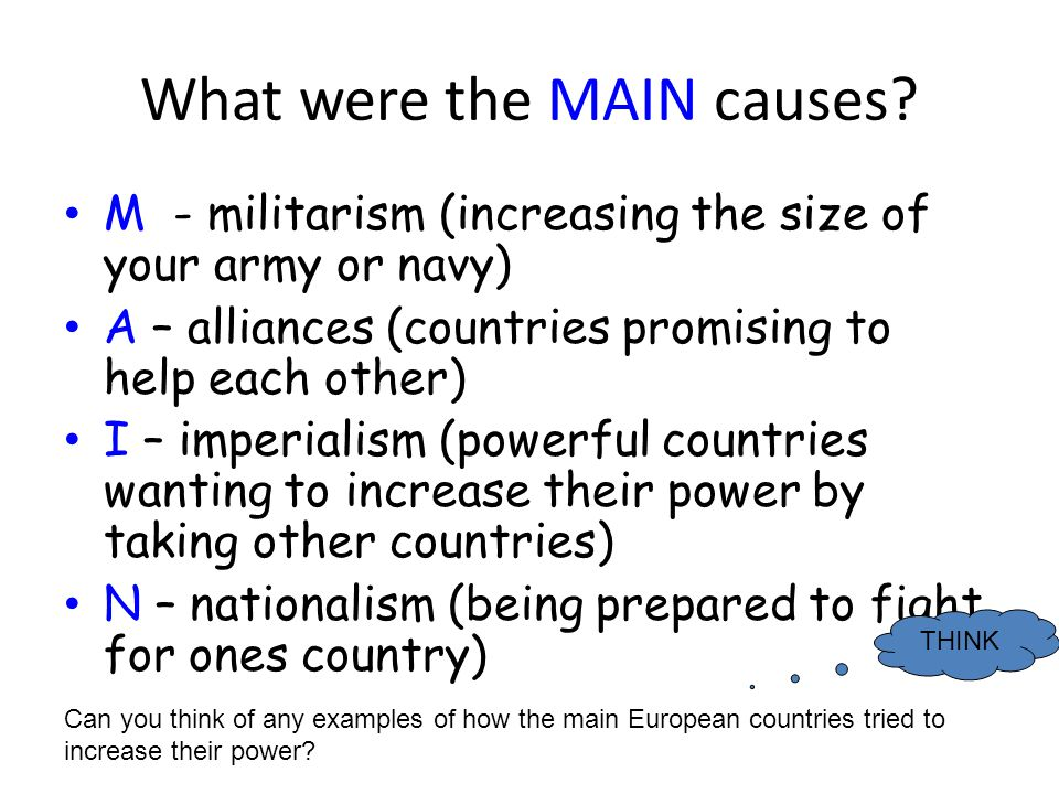 What were the MAIN causes? M - militarism (increasing the size of your army or navy) A – alliances (countries promising to help each other) I – imperi