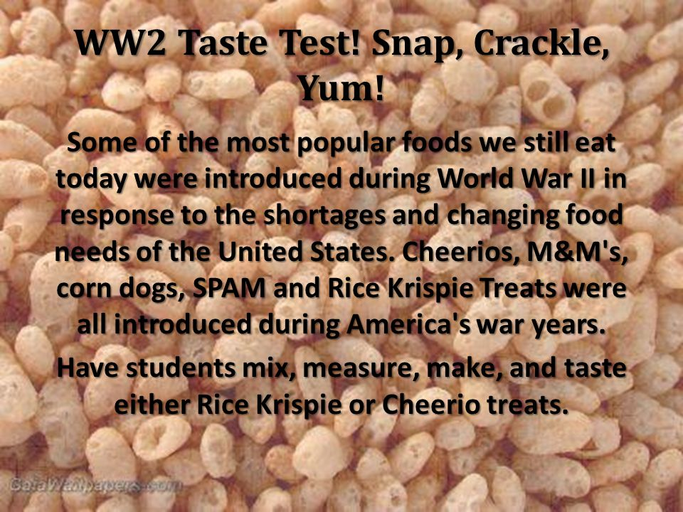 WW2 Taste Test! Snap, Crackle, Yum! Some of the most popular foods we still eat today were introduced during World War II in response to the shortages