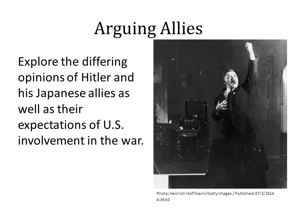 Arguing Allies Explore the differing opinions of Hitler and his Japanese allies as well as their expectations of U.S. involvement in the war. Photo: H
