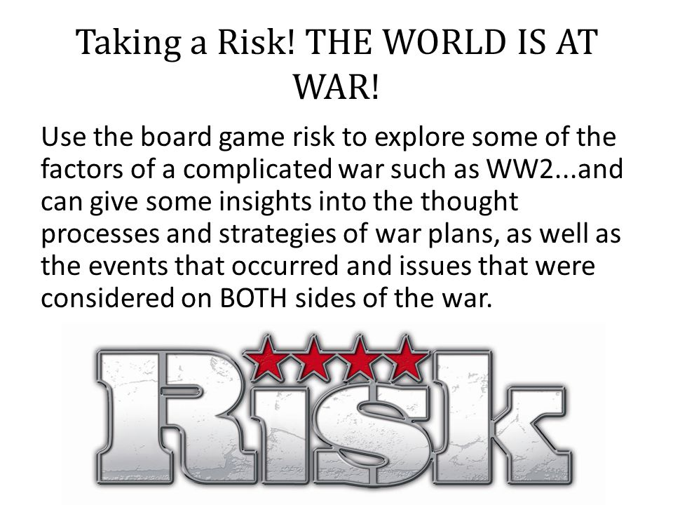 Taking a Risk! THE WORLD IS AT WAR! Use the board game risk to explore some of the factors of a complicated war such as WW2...and can give some insigh