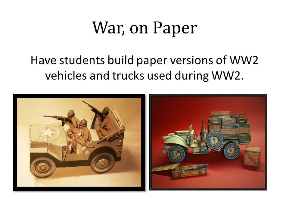 War, on Paper Have students build paper versions of WW2 vehicles and trucks used during WW2.