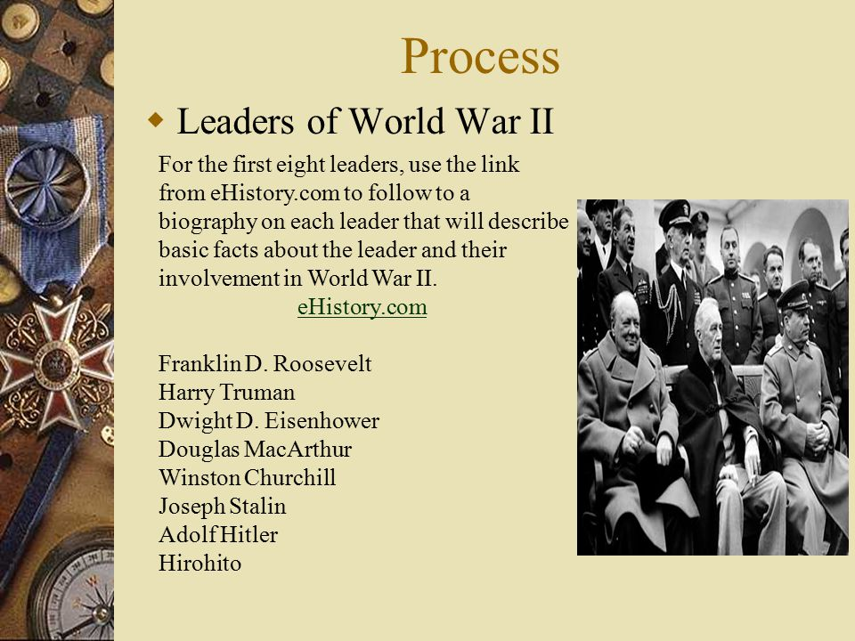 Process  Leaders of World War II For the first eight leaders, use the link from eHistory.com to follow to a biography on each leader that will describe basic facts about the leader and their involvement in World War II.