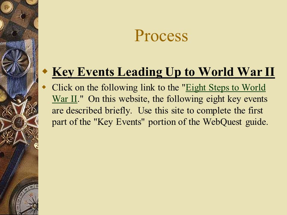 Process  Key Events Leading Up to World War II  Click on the following link to the Eight Steps to World War II. On this website, the following eight key events are described briefly.