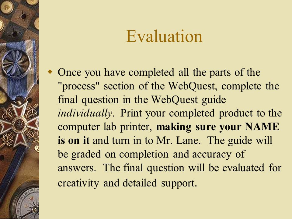 Evaluation  Once you have completed all the parts of the process section of the WebQuest, complete the final question in the WebQuest guide individually.