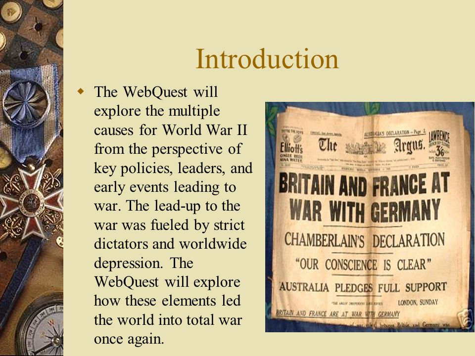 Introduction  The WebQuest will explore the multiple causes for World War II from the perspective of key policies, leaders, and early events leading to war.