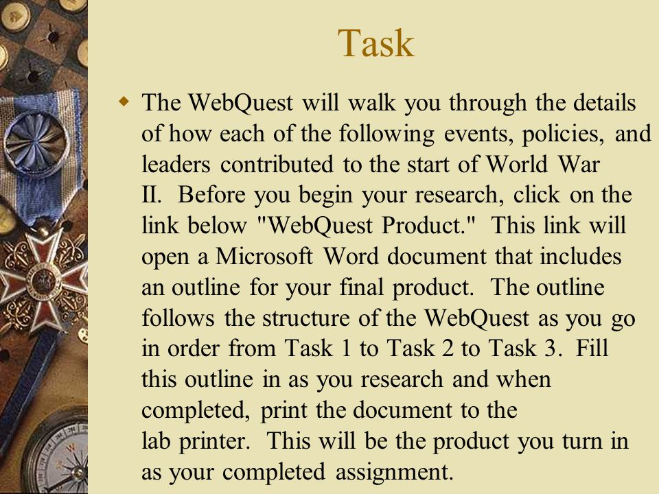 Task  The WebQuest will walk you through the details of how each of the following events, policies, and leaders contributed to the start of World War II.