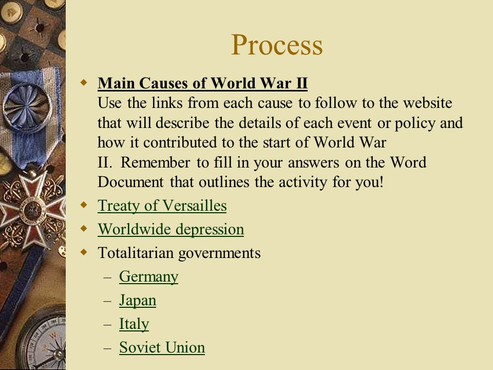 Process  Main Causes of World War II Use the links from each cause to follow to the website that will describe the details of each event or policy an