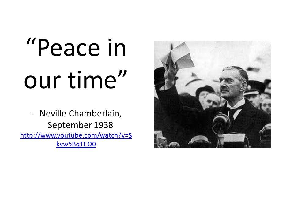 """Peace in our time"" -Neville Chamberlain, September 1938 http://www.youtube.com/watch?v=S kvw5BqTEO0"
