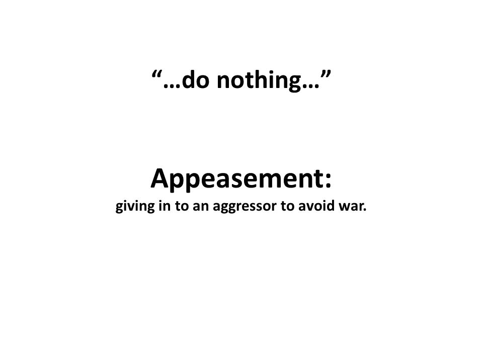 …do nothing… Appeasement: giving in to an aggressor to avoid war.